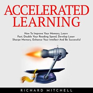 Accelerated Learning: How To Improve Your Memory, Learn Fast, Double Your Reading Speed, Develop Laser Sharpe Memory, Enhance Your Intellect And Be Successful