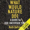What Would Nature Do?: A Guide for Our Uncertain Times