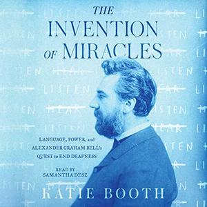 The Invention of Miracles: Language, Power, and Alexander Graham Bells Quest to End Deafness